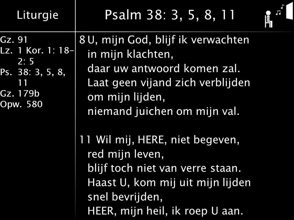 Liturgie Gz.91 Lz.1 Kor. 1: 18- 2: 5 Ps.38: 3, 5, 8, 11 Gz.179b Opw.580 8U, mijn God, blijf ik verwachten in mijn klachten, daar uw antwoord komen zal