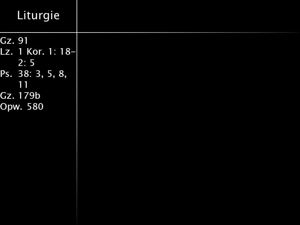 Liturgie Gz.91 Lz.1 Kor. 1: 18- 2: 5 Ps.38: 3, 5, 8, 11 Gz.179b Opw.580