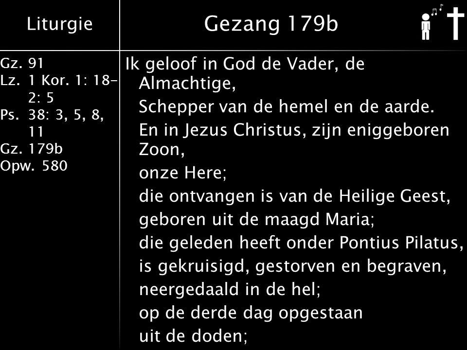Liturgie Gz.91 Lz.1 Kor. 1: 18- 2: 5 Ps.38: 3, 5, 8, 11 Gz.179b Opw.580 Ik geloof in God de Vader, de Almachtige, Schepper van de hemel en de aarde. E