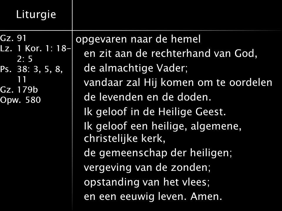 Liturgie Gz.91 Lz.1 Kor. 1: 18- 2: 5 Ps.38: 3, 5, 8, 11 Gz.179b Opw.580 opgevaren naar de hemel en zit aan de rechterhand van God, de almachtige Vader