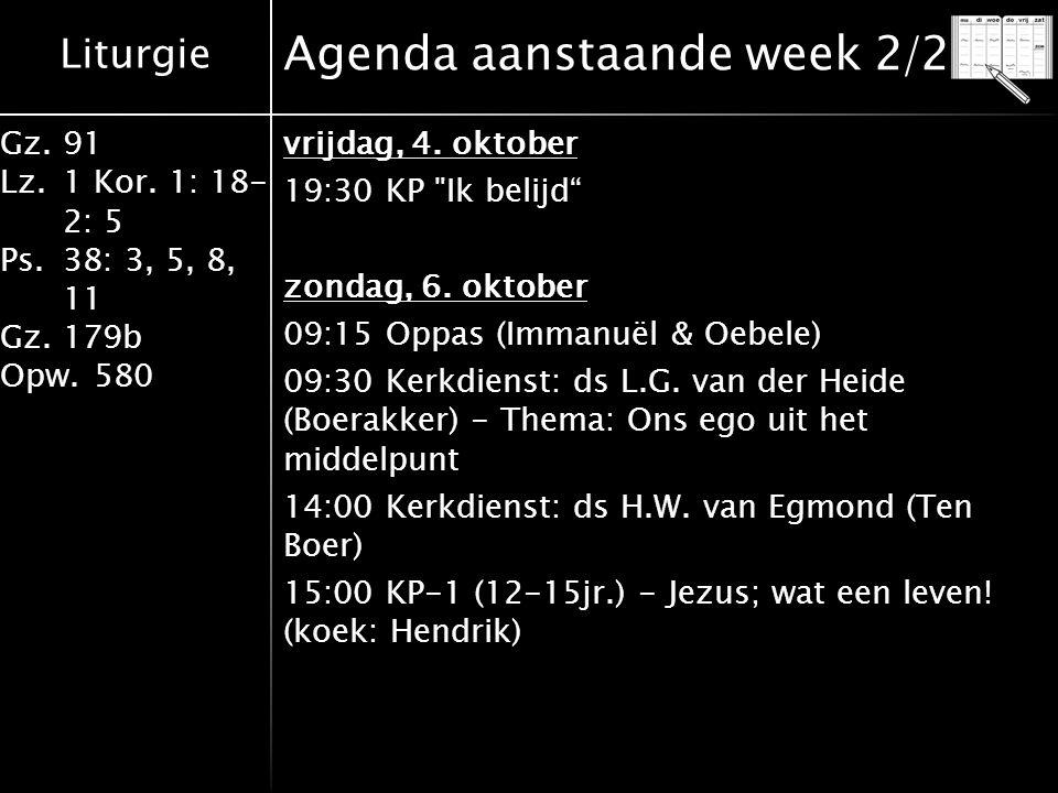 Liturgie Gz.91 Lz.1 Kor. 1: 18- 2: 5 Ps.38: 3, 5, 8, 11 Gz.179b Opw.580 Agenda aanstaande week 2/2 vrijdag, 4. oktober 19:30 KP