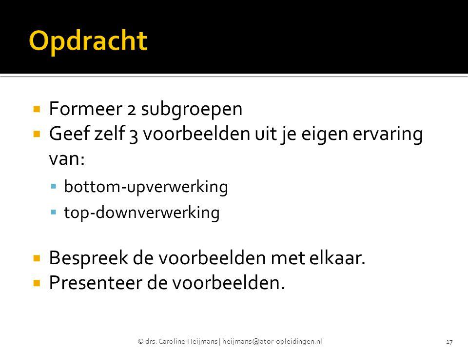  Formeer 2 subgroepen  Geef zelf 3 voorbeelden uit je eigen ervaring van:  bottom-upverwerking  top-downverwerking  Bespreek de voorbeelden met e