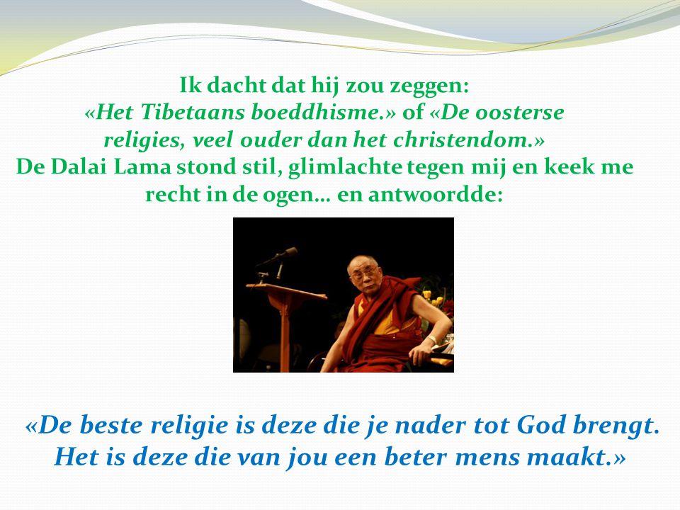 Ik dacht dat hij zou zeggen: «Het Tibetaans boeddhisme.» of «De oosterse religies, veel ouder dan het christendom.» De Dalai Lama stond stil, glimlach