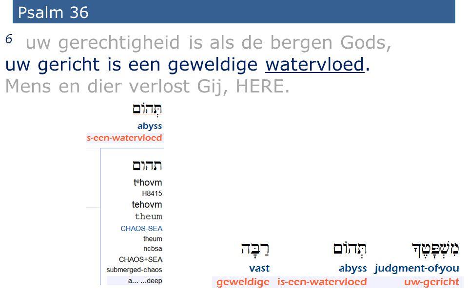 12 Psalm 36 6 uw gerechtigheid is als de bergen Gods, uw gericht is een geweldige watervloed.