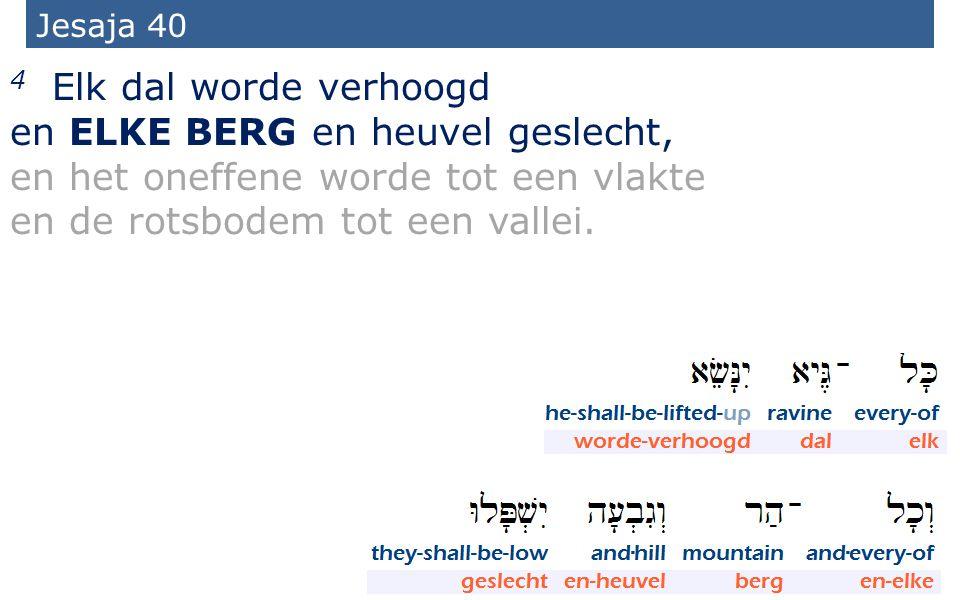 17 Jesaja 40 4 Elk dal worde verhoogd en ELKE BERG en heuvel geslecht, en het oneffene worde tot een vlakte en de rotsbodem tot een vallei.