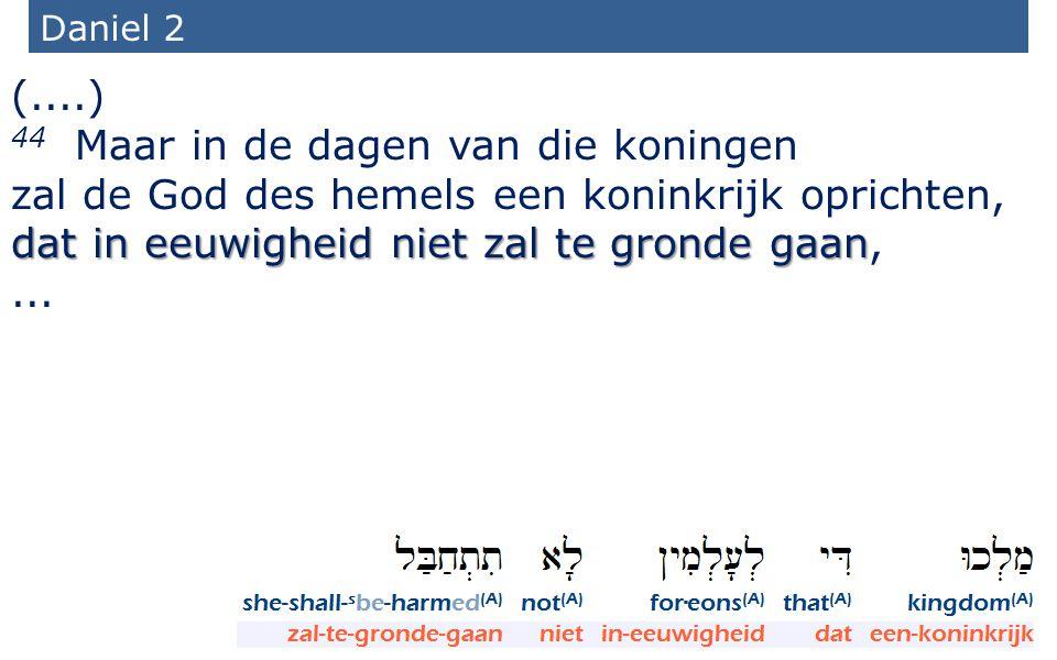 30 Daniel 2 (....) 44 Maar in de dagen van die koningen dat in eeuwigheid niet zal te gronde gaan zal de God des hemels een koninkrijk oprichten, dat in eeuwigheid niet zal te gronde gaan,...