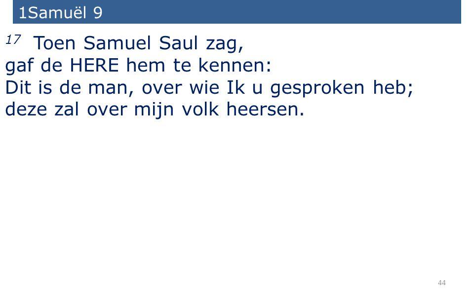 44 17 Toen Samuel Saul zag, gaf de HERE hem te kennen: Dit is de man, over wie Ik u gesproken heb; deze zal over mijn volk heersen.
