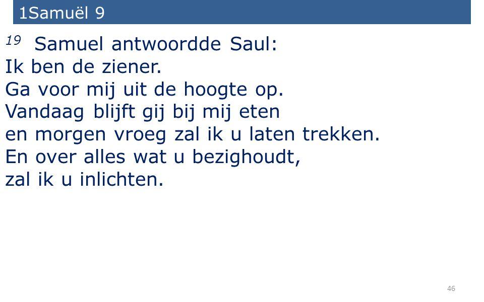 46 19 Samuel antwoordde Saul: Ik ben de ziener. Ga voor mij uit de hoogte op.