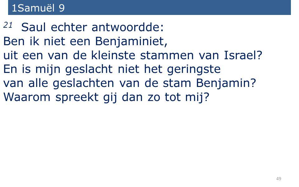 49 21 Saul echter antwoordde: Ben ik niet een Benjaminiet, uit een van de kleinste stammen van Israel.