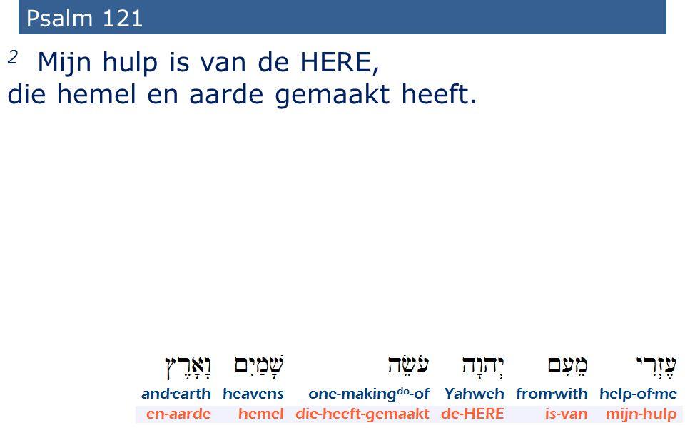 8 Psalm 121 2 Mijn hulp is van de HERE, die hemel en aarde gemaakt heeft.