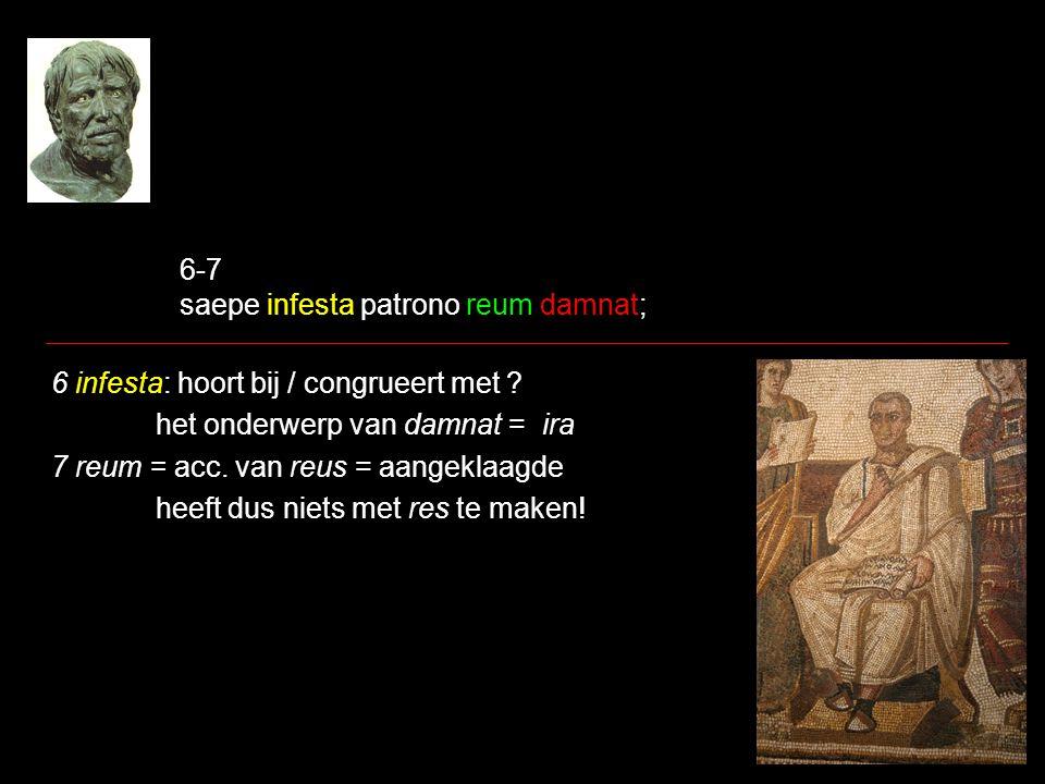 6-7 saepe infesta patrono reum damnat; 6 infesta: hoort bij / congrueert met ? het onderwerp van damnat = ira 7 reum = acc. van reus = aangeklaagde he