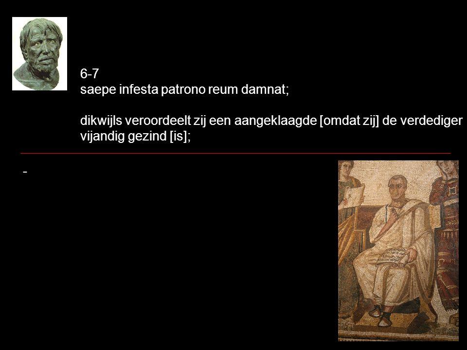 6-7 saepe infesta patrono reum damnat; dikwijls veroordeelt zij een aangeklaagde [omdat zij] de verdediger vijandig gezind [is]; -