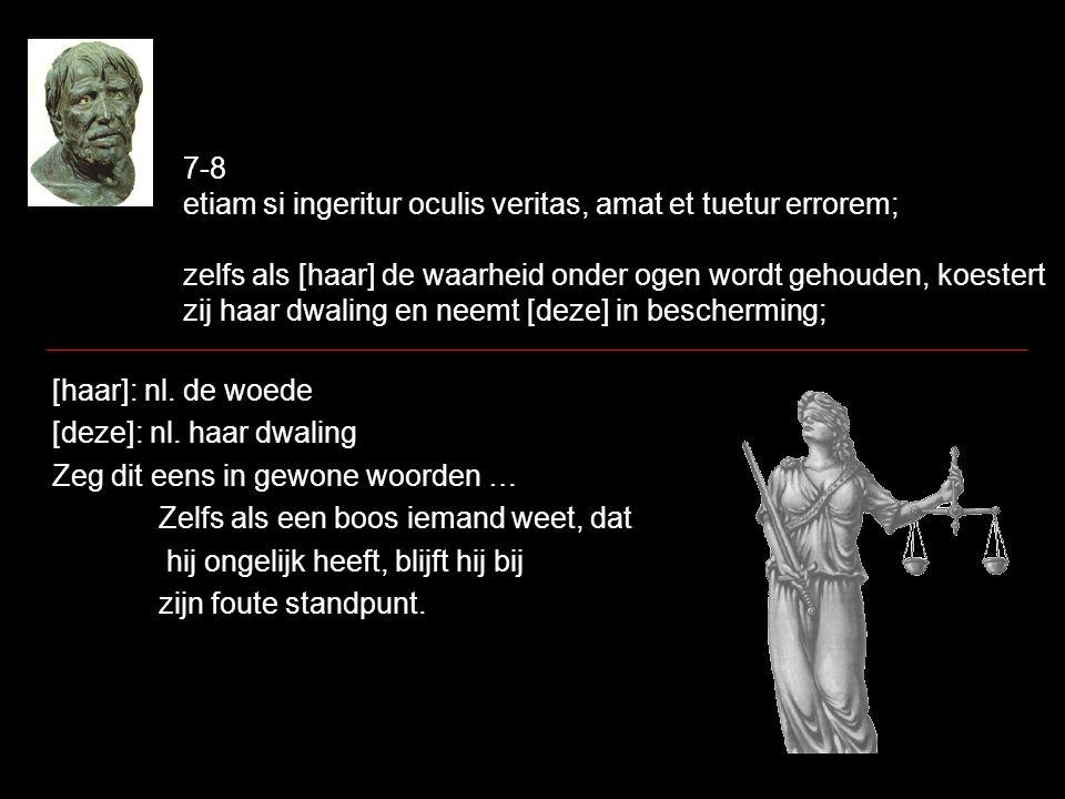 7-8 etiam si ingeritur oculis veritas, amat et tuetur errorem; zelfs als [haar] de waarheid onder ogen wordt gehouden, koestert zij haar dwaling en ne