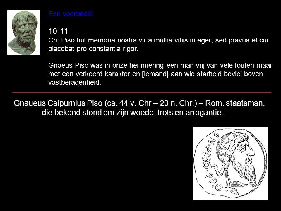 Een voorbeeld 10-11 Cn. Piso fuit memoria nostra vir a multis vitiis integer, sed pravus et cui placebat pro constantia rigor. Gnaeus Piso was in onze
