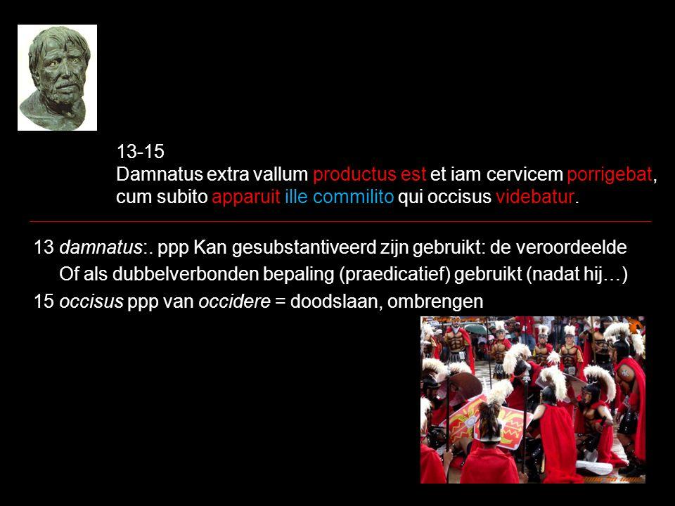 13-15 Damnatus extra vallum productus est et iam cervicem porrigebat, cum subito apparuit ille commilito qui occisus videbatur. 13 damnatus:. ppp Kan