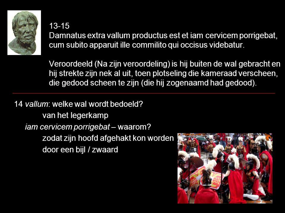 13-15 Damnatus extra vallum productus est et iam cervicem porrigebat, cum subito apparuit ille commilito qui occisus videbatur. Veroordeeld (Na zijn v
