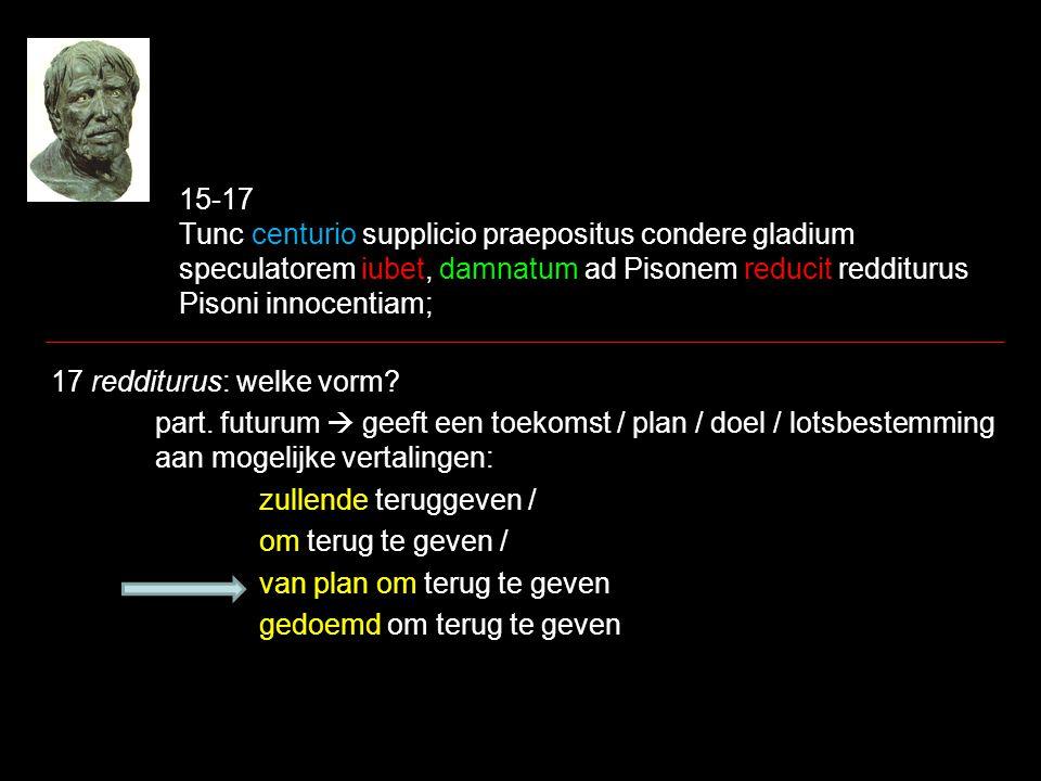 15-17 Tunc centurio supplicio praepositus condere gladium speculatorem iubet, damnatum ad Pisonem reducit redditurus Pisoni innocentiam; 17 redditurus