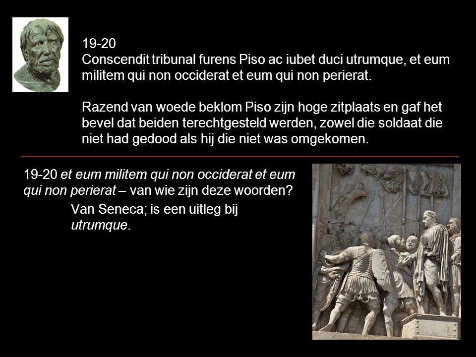19-20 Conscendit tribunal furens Piso ac iubet duci utrumque, et eum militem qui non occiderat et eum qui non perierat. Razend van woede beklom Piso z