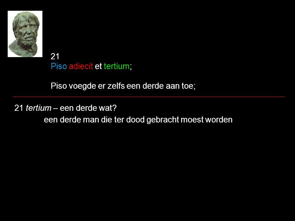 21 Piso adiecit et tertium; Piso voegde er zelfs een derde aan toe; 21 tertium – een derde wat? een derde man die ter dood gebracht moest worden