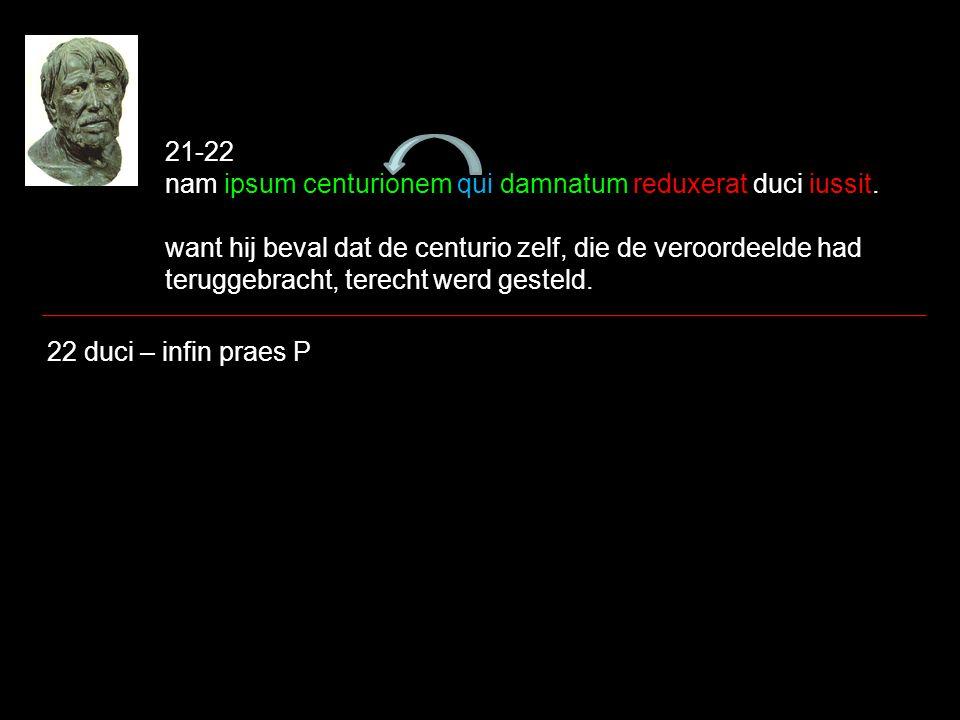 21-22 nam ipsum centurionem qui damnatum reduxerat duci iussit. want hij beval dat de centurio zelf, die de veroordeelde had teruggebracht, terecht we