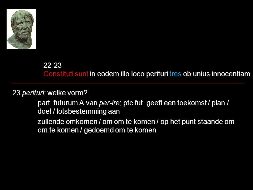 22-23 Constituti sunt in eodem illo loco perituri tres ob unius innocentiam. 23 perituri: welke vorm? part. futurum A van per-ire; ptc fut geeft een t