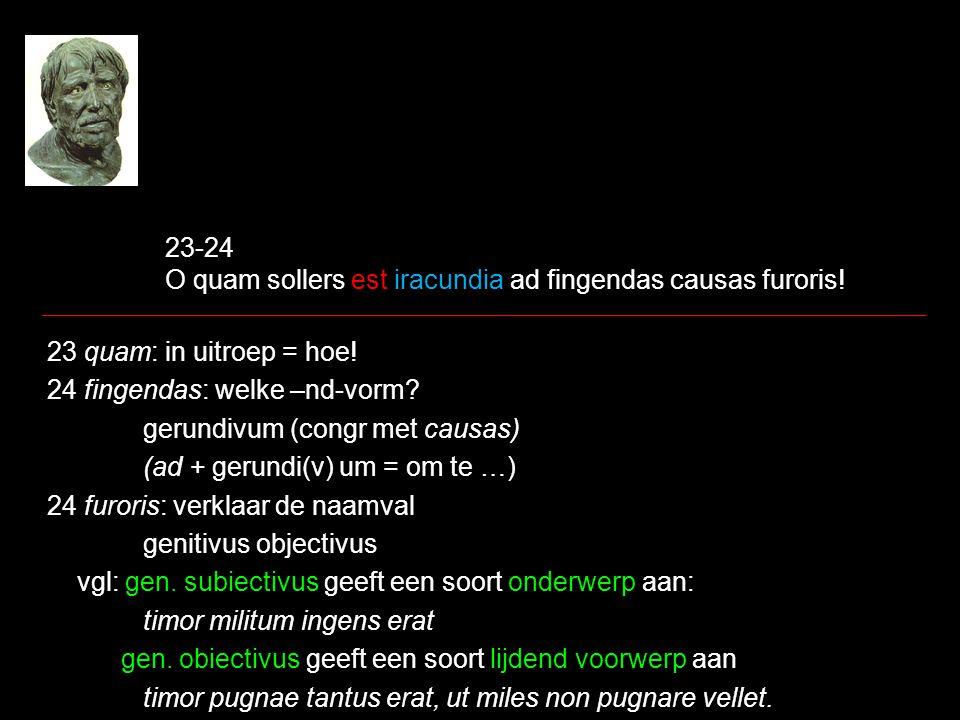 23-24 O quam sollers est iracundia ad fingendas causas furoris! 23 quam: in uitroep = hoe! 24 fingendas: welke –nd-vorm? gerundivum (congr met causas)