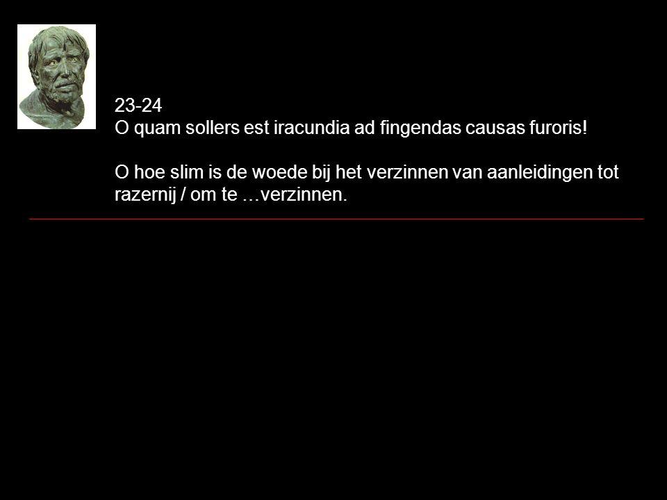 23-24 O quam sollers est iracundia ad fingendas causas furoris! O hoe slim is de woede bij het verzinnen van aanleidingen tot razernij / om te …verzin
