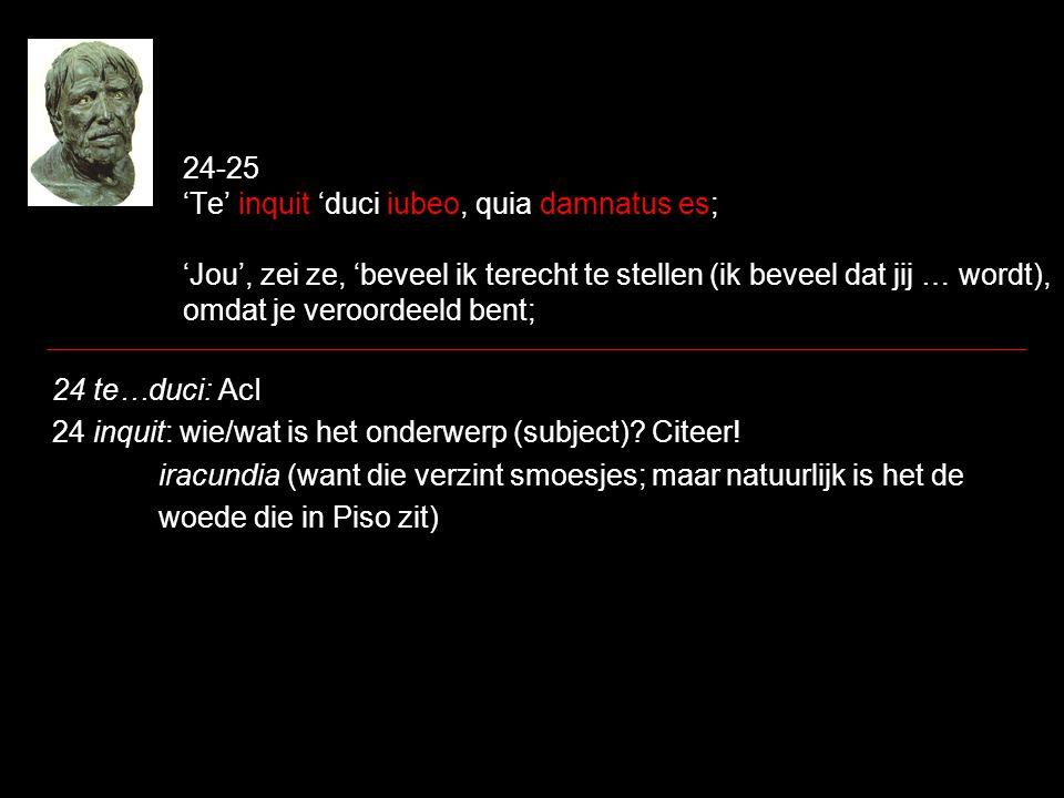 24-25 'Te' inquit 'duci iubeo, quia damnatus es; 'Jou', zei ze, 'beveel ik terecht te stellen (ik beveel dat jij … wordt), omdat je veroordeeld bent;