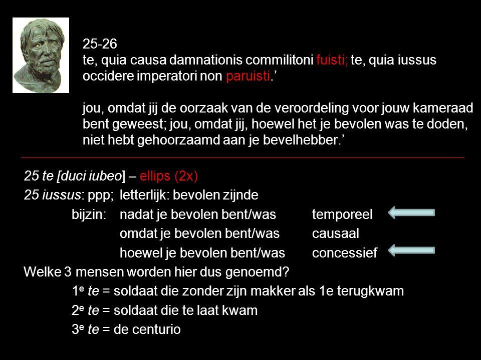 25-26 te, quia causa damnationis commilitoni fuisti; te, quia iussus occidere imperatori non paruisti.' jou, omdat jij de oorzaak van de veroordeling