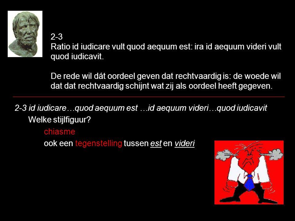 2-3 Ratio id iudicare vult quod aequum est: ira id aequum videri vult quod iudicavit. De rede wil dát oordeel geven dat rechtvaardig is: de woede wil