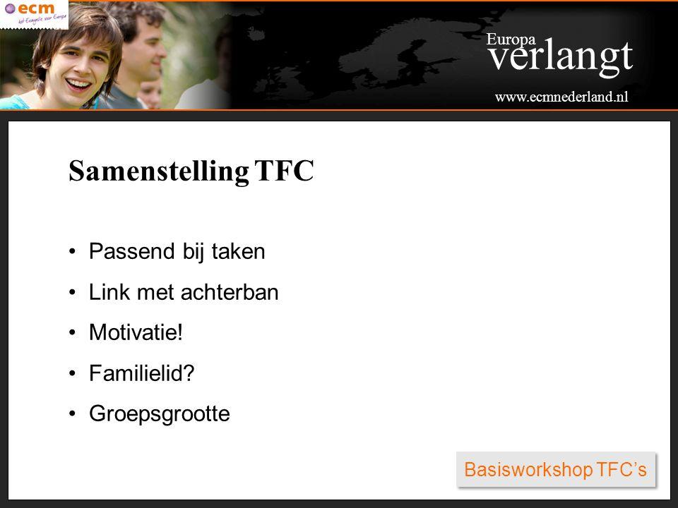 Basisworkshop TFC's Samenstelling TFC Passend bij taken Link met achterban Motivatie! Familielid? Groepsgrootte Europa verlangt www.ecmnederland.nl