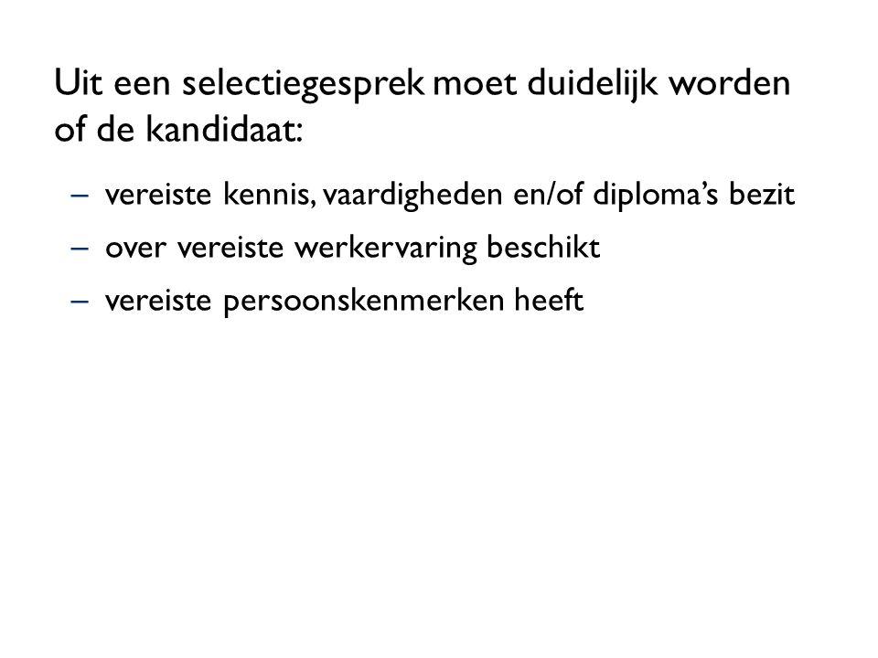 Uit een selectiegesprek moet duidelijk worden of de kandidaat: –vereiste kennis, vaardigheden en/of diploma's bezit –over vereiste werkervaring beschi