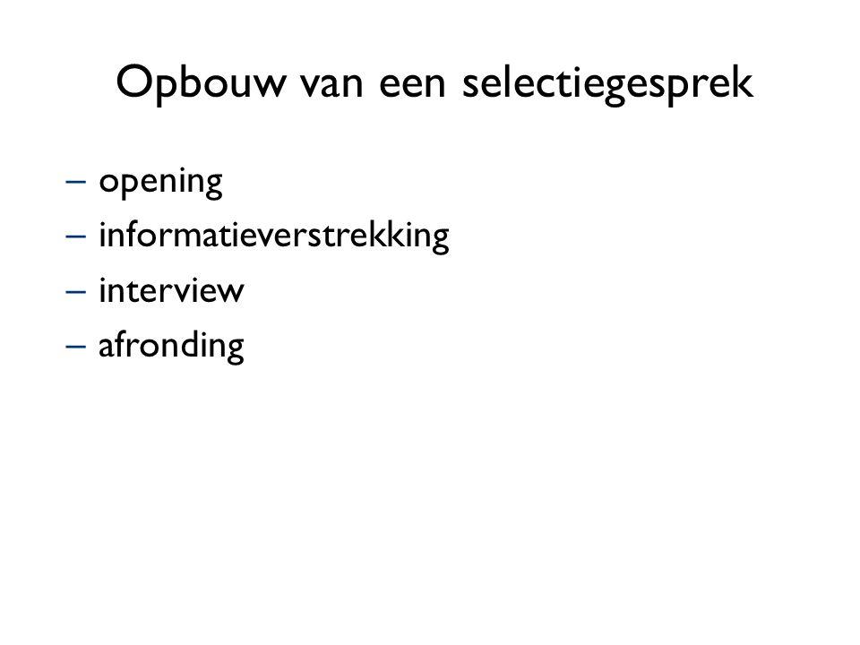 Opbouw van een selectiegesprek –opening –informatieverstrekking –interview –afronding