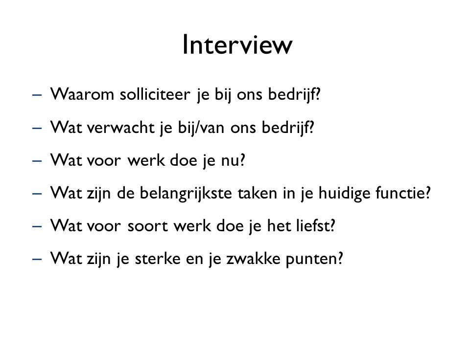 Interview –Waarom solliciteer je bij ons bedrijf? –Wat verwacht je bij/van ons bedrijf? –Wat voor werk doe je nu? –Wat zijn de belangrijkste taken in
