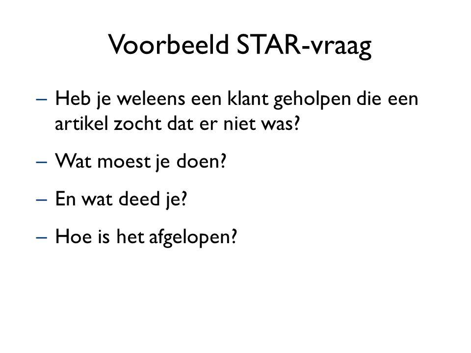 Voorbeeld STAR-vraag –Heb je weleens een klant geholpen die een artikel zocht dat er niet was? –Wat moest je doen? –En wat deed je? –Hoe is het afgelo