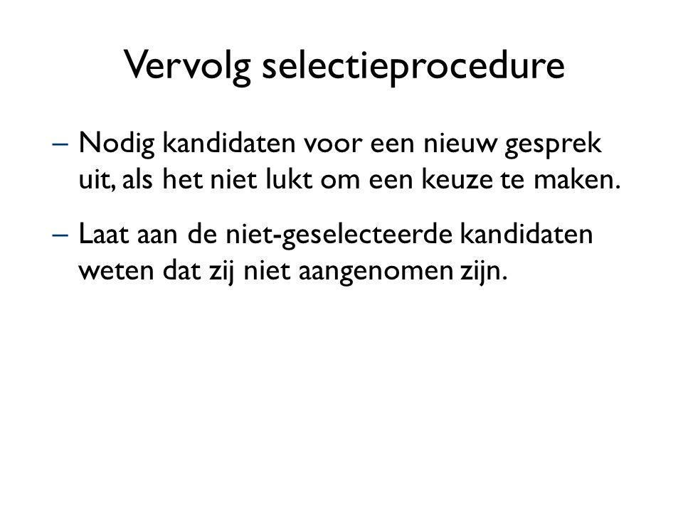 Vervolg selectieprocedure –Nodig kandidaten voor een nieuw gesprek uit, als het niet lukt om een keuze te maken. –Laat aan de niet-geselecteerde kandi