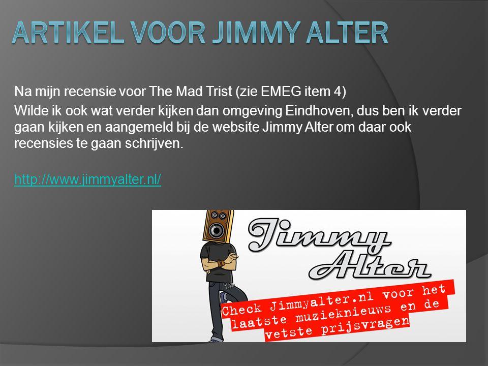 Na mijn recensie voor The Mad Trist (zie EMEG item 4) Wilde ik ook wat verder kijken dan omgeving Eindhoven, dus ben ik verder gaan kijken en aangemeld bij de website Jimmy Alter om daar ook recensies te gaan schrijven.