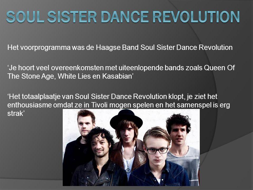 Het voorprogramma was de Haagse Band Soul Sister Dance Revolution 'Je hoort veel overeenkomsten met uiteenlopende bands zoals Queen Of The Stone Age, White Lies en Kasabian' 'Het totaalplaatje van Soul Sister Dance Revolution klopt, je ziet het enthousiasme omdat ze in Tivoli mogen spelen en het samenspel is erg strak'