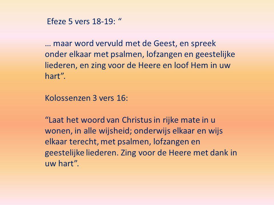 Efeze 5 vers 18-19: … maar word vervuld met de Geest, en spreek onder elkaar met psalmen, lofzangen en geestelijke liederen, en zing voor de Heere en loof Hem in uw hart .