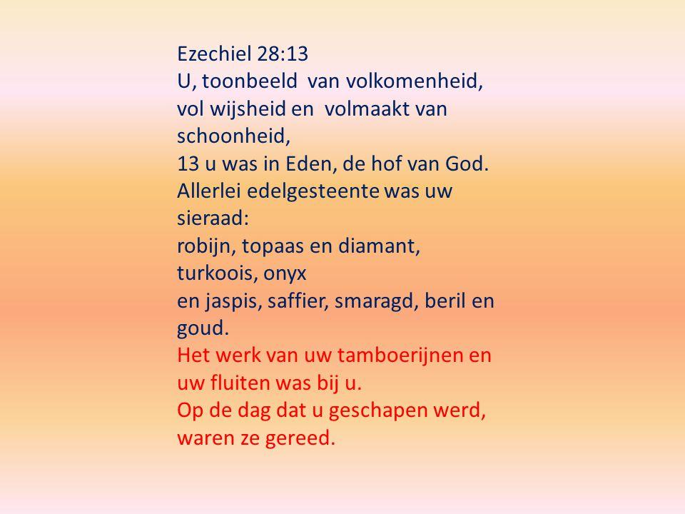 Ezechiel 28:13 U, toonbeeld van volkomenheid, vol wijsheid en volmaakt van schoonheid, 13 u was in Eden, de hof van God.