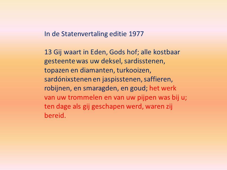 Lutherse vertaling 1648 13 Ghy zijt in den lust-hof Godts, ende met allerley edel-gesteenten verciert, namelijck, met sarders, topasers, diamanten, turckoysen, onychen, jaspis, saphyr, amethist, smaragden, ende gout: ten dage doe ghy geschapen wiert, moeste daer bereydt by u zijn uwe trommel-werck ende pijpen.