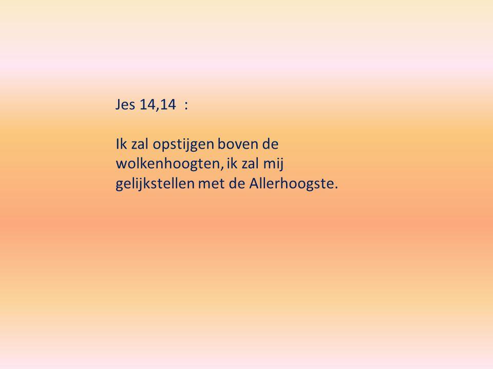 Jes 14,14 : Ik zal opstijgen boven de wolkenhoogten, ik zal mij gelijkstellen met de Allerhoogste.
