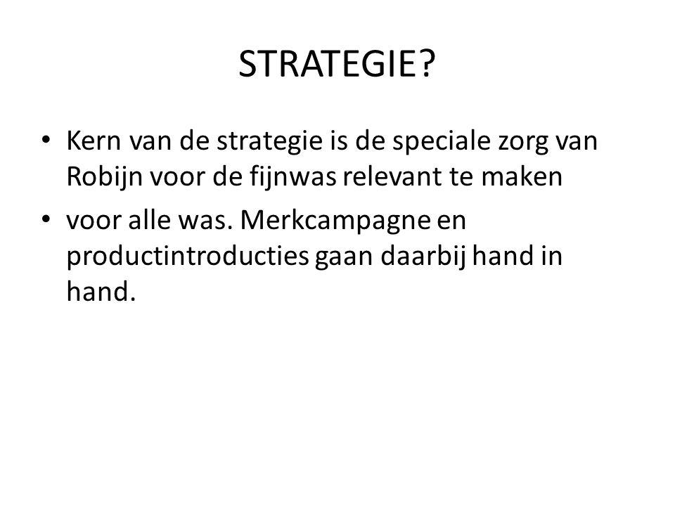 STRATEGIE? Kern van de strategie is de speciale zorg van Robijn voor de fijnwas relevant te maken voor alle was. Merkcampagne en productintroducties g