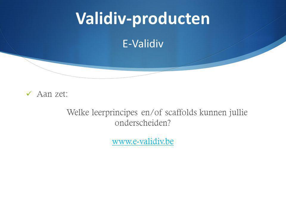 Aan zet: Welke leerprincipes en/of scaffolds kunnen jullie onderscheiden? www.e-validiv.be Validiv-producten E-Validiv