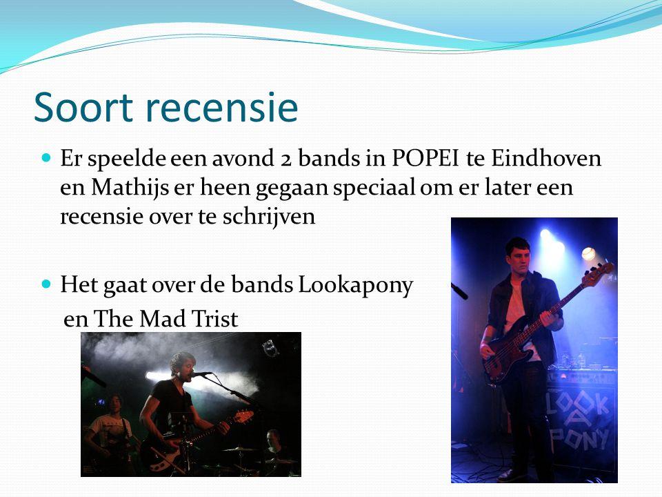 Soort recensie Er speelde een avond 2 bands in POPEI te Eindhoven en Mathijs er heen gegaan speciaal om er later een recensie over te schrijven Het gaat over de bands Lookapony en The Mad Trist