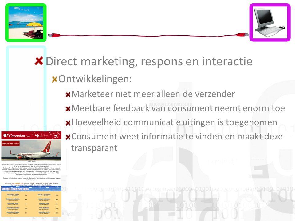 Direct marketing, respons en interactie Ontwikkelingen: Marketeer niet meer alleen de verzender Meetbare feedback van consument neemt enorm toe Hoeveelheid communicatie uitingen is toegenomen Consument weet informatie te vinden en maakt deze transparant