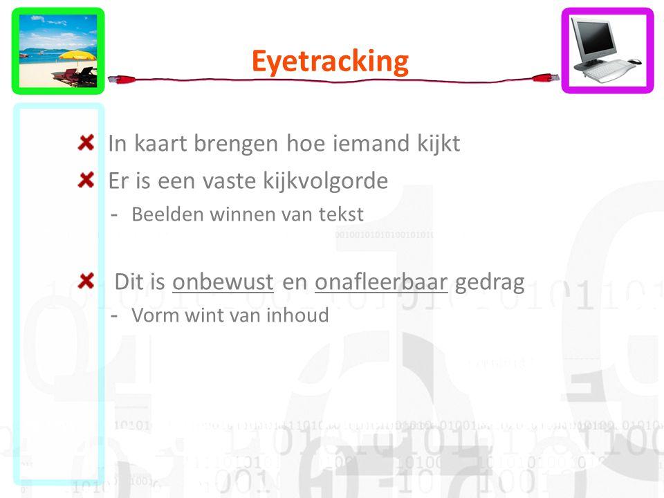 Eyetracking In kaart brengen hoe iemand kijkt Er is een vaste kijkvolgorde -Beelden winnen van tekst Dit is onbewust en onafleerbaar gedrag -Vorm wint van inhoud