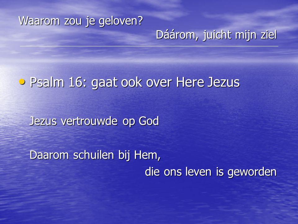 Psalm 16: gaat ook over Here Jezus Psalm 16: gaat ook over Here Jezus Jezus vertrouwde op God Daarom schuilen bij Hem, die ons leven is geworden die o