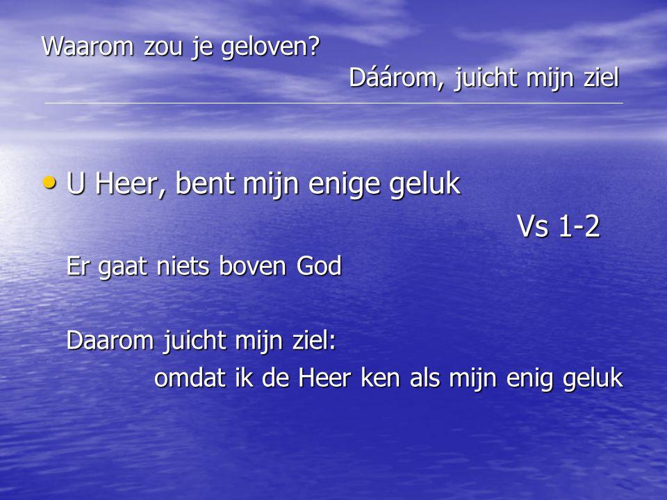 U Heer, bent mijn enige geluk U Heer, bent mijn enige geluk Vs 1-2 Vs 1-2 Er gaat niets boven God Daarom juicht mijn ziel: omdat ik de Heer ken als mi