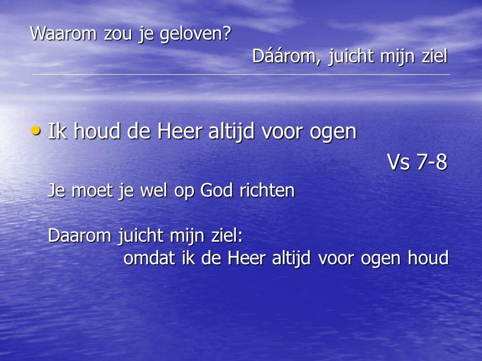 Ik houd de Heer altijd voor ogen Ik houd de Heer altijd voor ogen Vs 7-8 Vs 7-8 Je moet je wel op God richten Daarom juicht mijn ziel: omdat ik de Hee